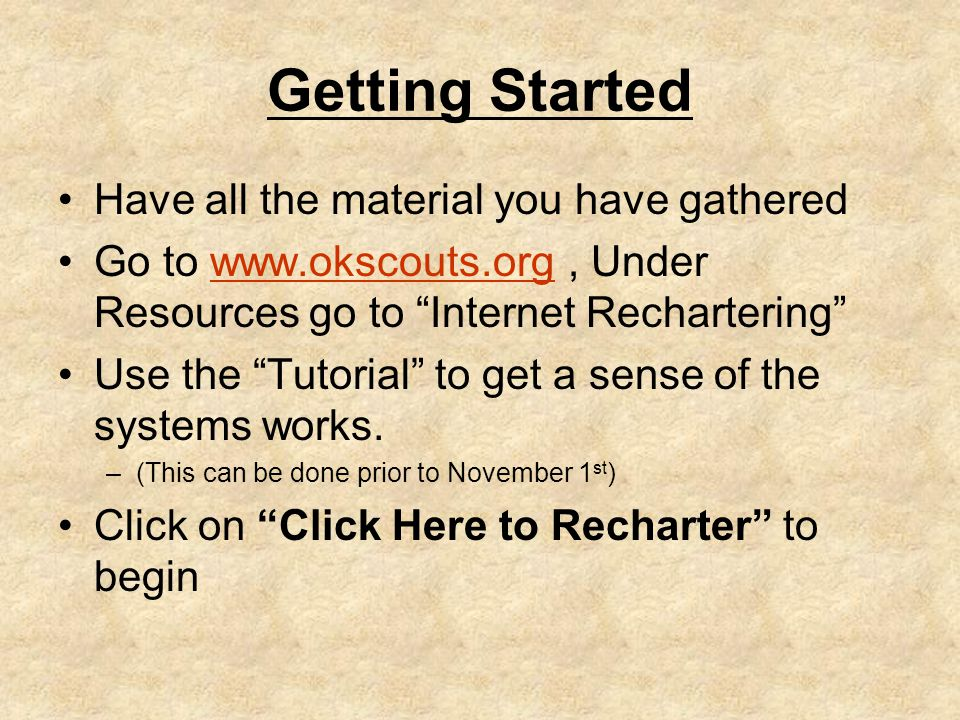 Getting Started Have all the material you have gathered Go to www.okscouts.org, Under Resources go to Internet Rechartering www.okscouts.org Use the Tutorial to get a sense of the systems works.