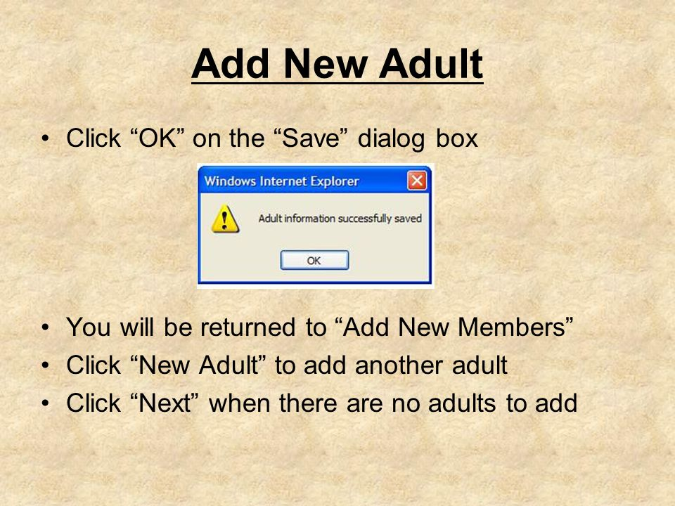 Add New Adult Click OK on the Save dialog box You will be returned to Add New Members Click New Adult to add another adult Click Next when there are no adults to add