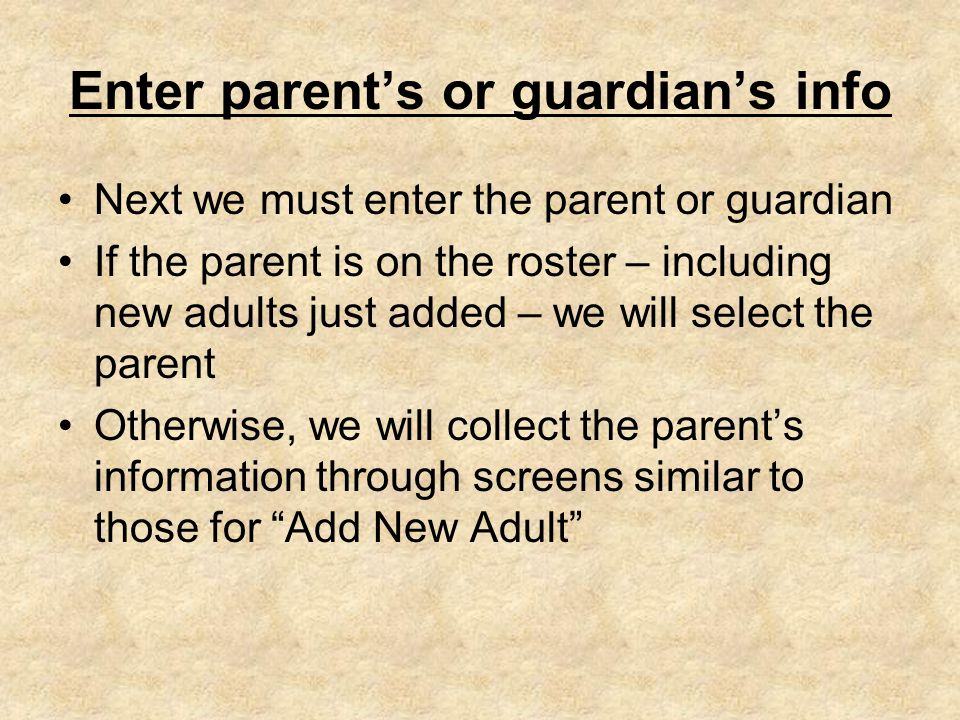 Enter parent's or guardian's info Next we must enter the parent or guardian If the parent is on the roster – including new adults just added – we will select the parent Otherwise, we will collect the parent's information through screens similar to those for Add New Adult