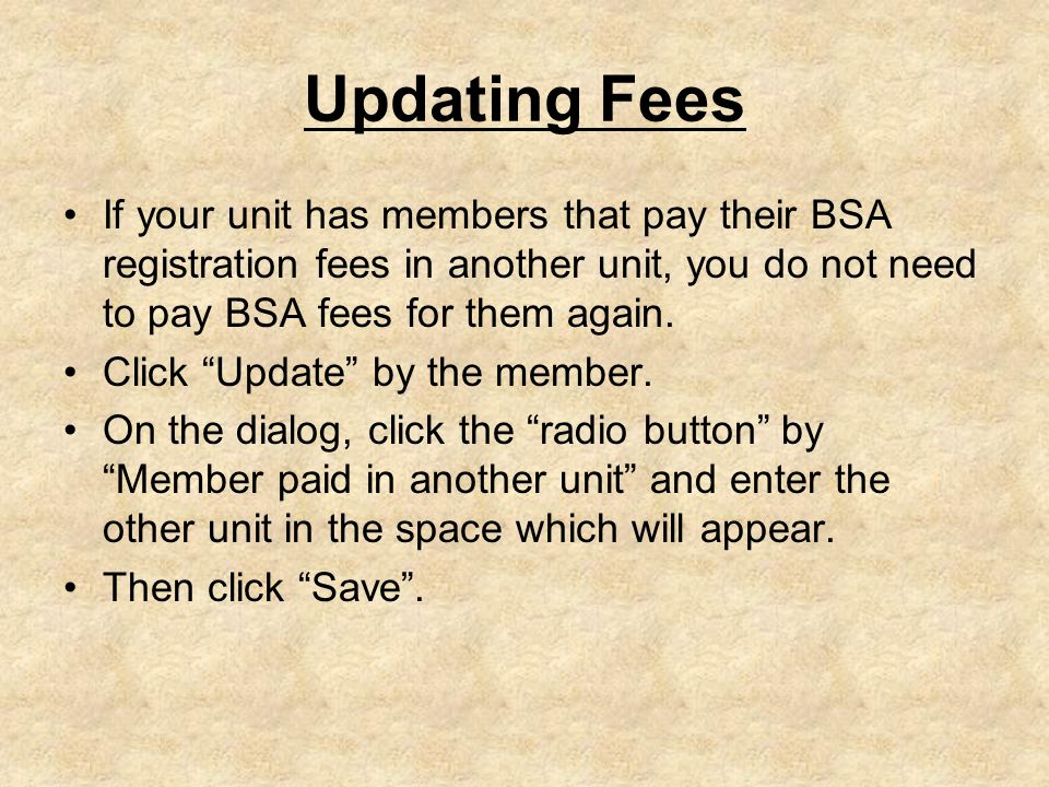 Updating Fees If your unit has members that pay their BSA registration fees in another unit, you do not need to pay BSA fees for them again.