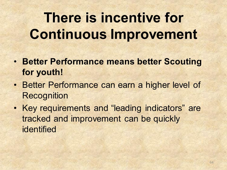 There is incentive for Continuous Improvement Better Performance means better Scouting for youth.