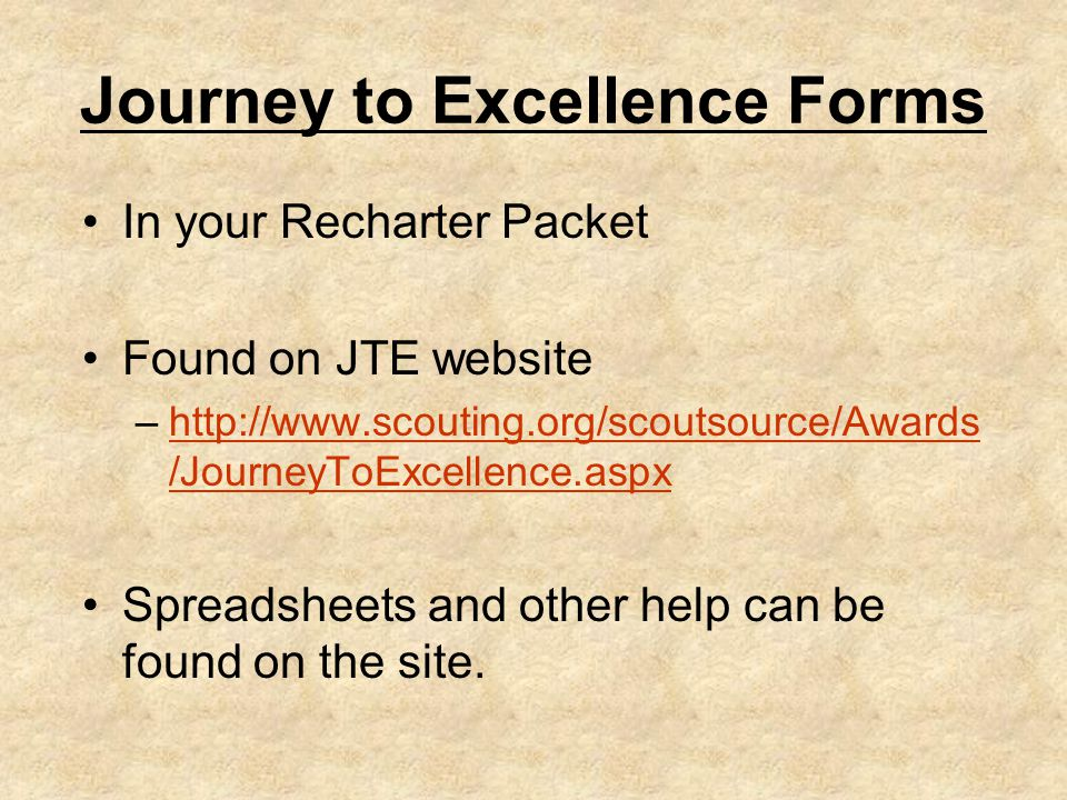 Journey to Excellence Forms In your Recharter Packet Found on JTE website –http://www.scouting.org/scoutsource/Awards /JourneyToExcellence.aspxhttp://www.scouting.org/scoutsource/Awards /JourneyToExcellence.aspx Spreadsheets and other help can be found on the site.