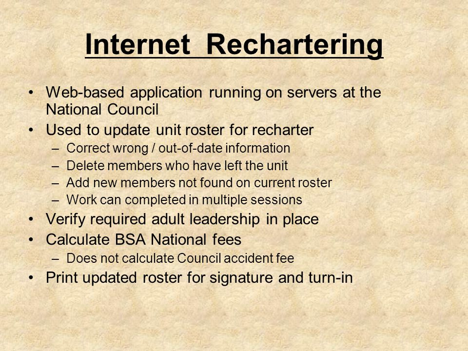 Internet Rechartering Web-based application running on servers at the National Council Used to update unit roster for recharter –Correct wrong / out-of-date information –Delete members who have left the unit –Add new members not found on current roster –Work can completed in multiple sessions Verify required adult leadership in place Calculate BSA National fees –Does not calculate Council accident fee Print updated roster for signature and turn-in