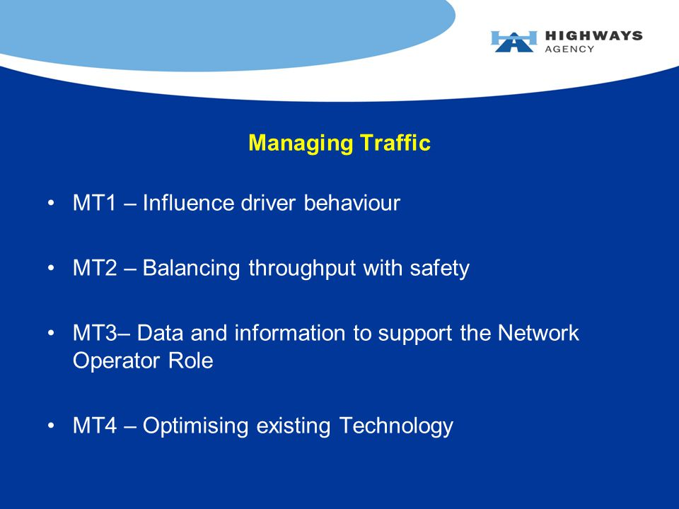 Managing Traffic MT1 – Influence driver behaviour MT2 – Balancing throughput with safety MT3– Data and information to support the Network Operator Role MT4 – Optimising existing Technology