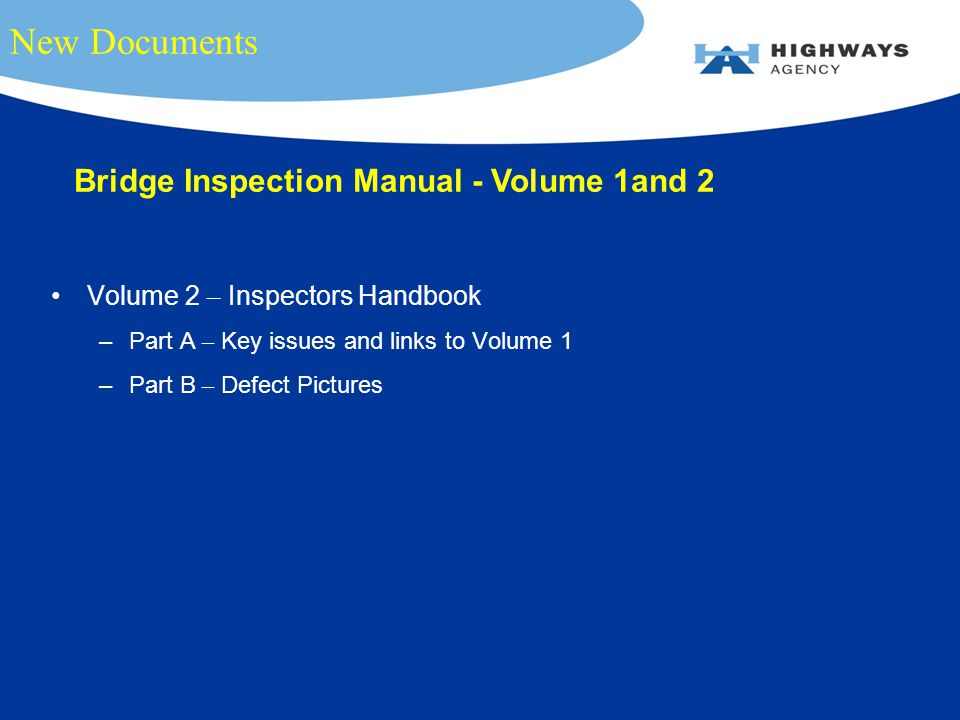New Documents Volume 2 – Inspectors Handbook –Part A – Key issues and links to Volume 1 –Part B – Defect Pictures Bridge Inspection Manual - Volume 1and 2