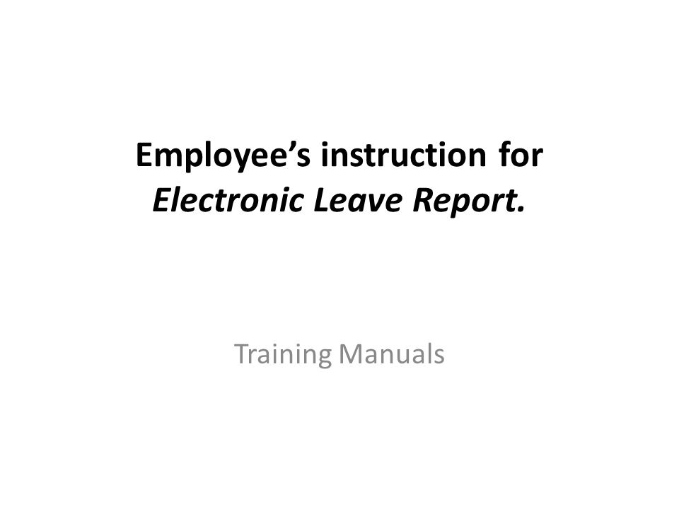 Employee's instruction for Electronic Leave Report. Training Manuals
