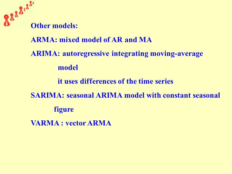 Other models: ARMA: mixed model of AR and MA ARIMA: autoregressive integrating moving-average model it uses differences of the time series SARIMA: seasonal ARIMA model with constant seasonal figure VARMA : vector ARMA