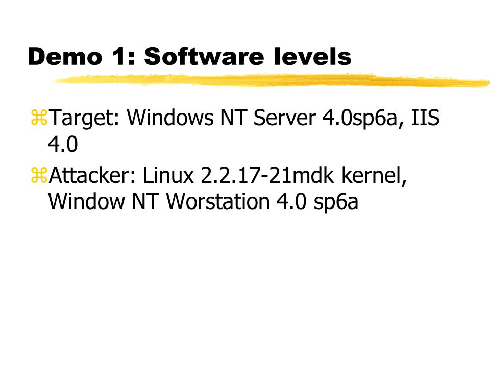 Demo 1: Software levels zTarget: Windows NT Server 4.0sp6a, IIS 4.0 zAttacker: Linux 2.2.17-21mdk kernel, Window NT Worstation 4.0 sp6a
