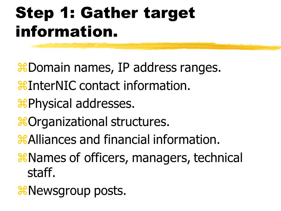 Step 1: Gather target information. zDomain names, IP address ranges. zInterNIC contact information. zPhysical addresses. zOrganizational structures. z