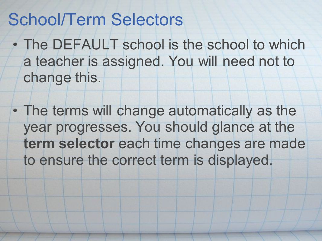 School/Term Selectors The DEFAULT school is the school to which a teacher is assigned.