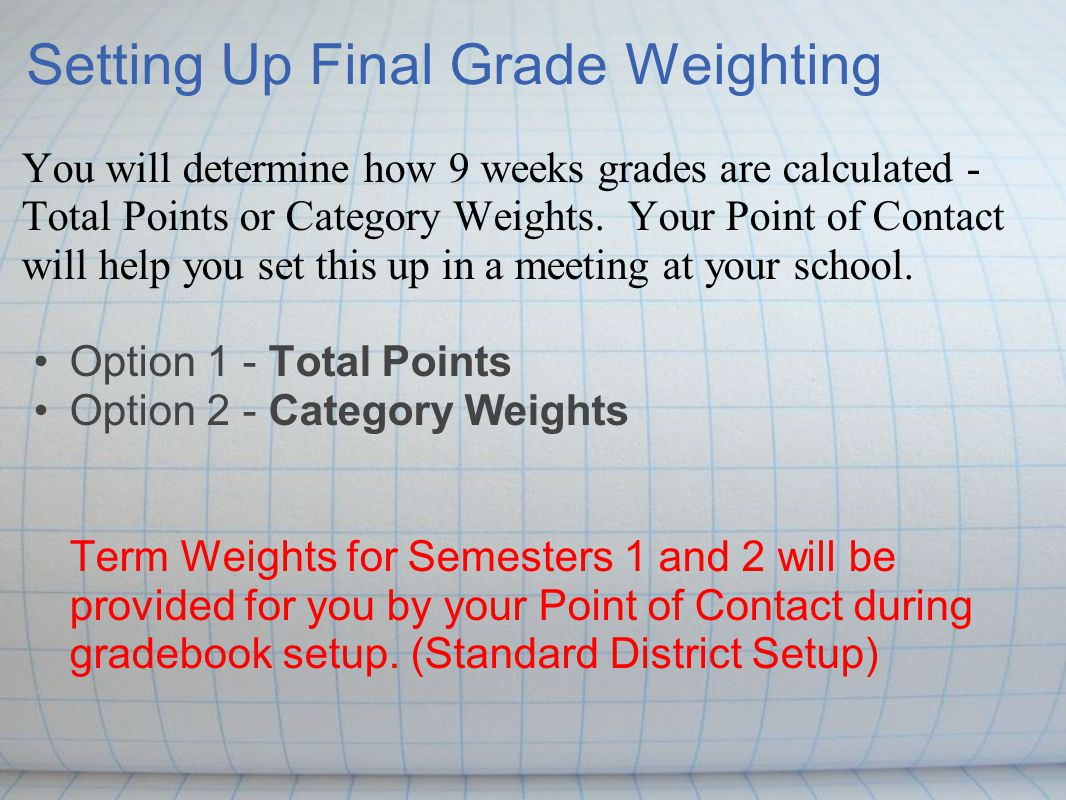 Setting Up Final Grade Weighting You will determine how 9 weeks grades are calculated - Total Points or Category Weights.