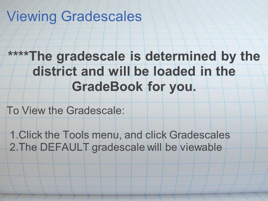 Viewing Gradescales ****The gradescale is determined by the district and will be loaded in the GradeBook for you.