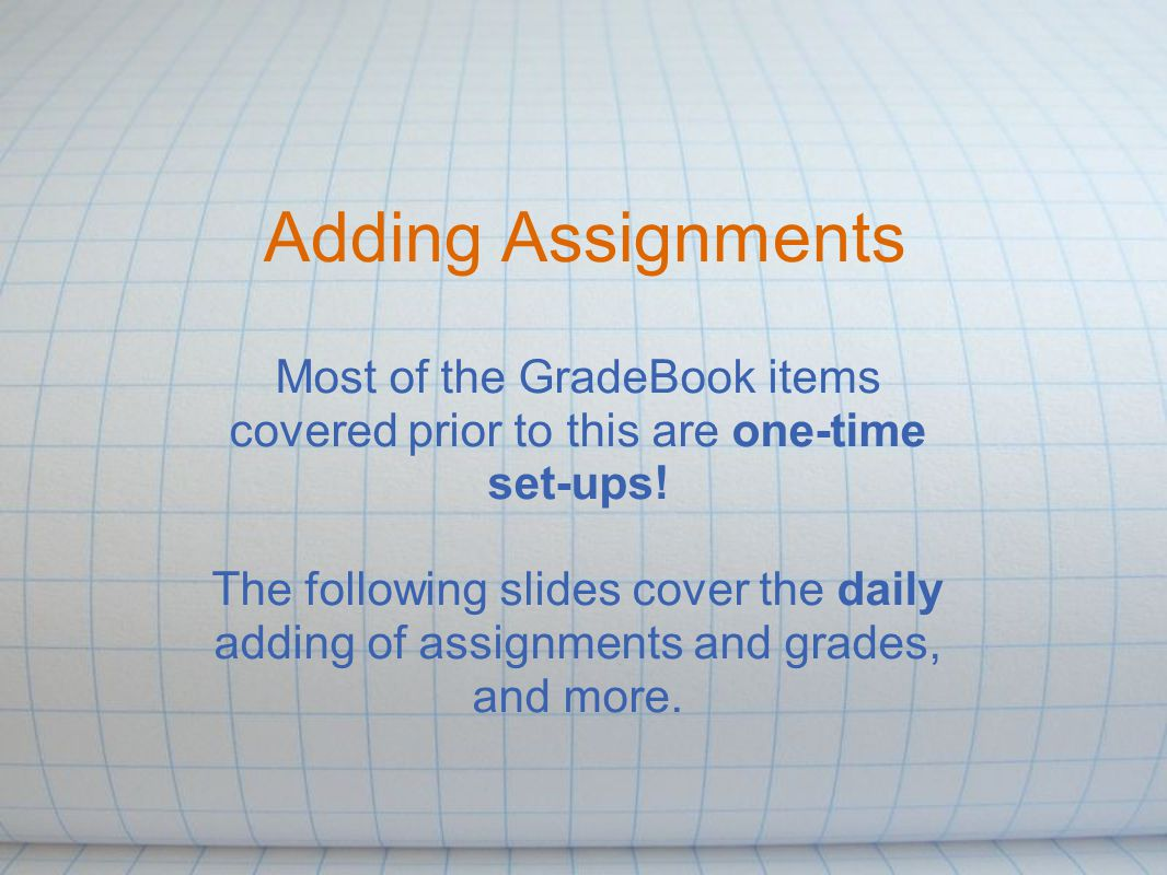 Adding Assignments Most of the GradeBook items covered prior to this are one-time set-ups.