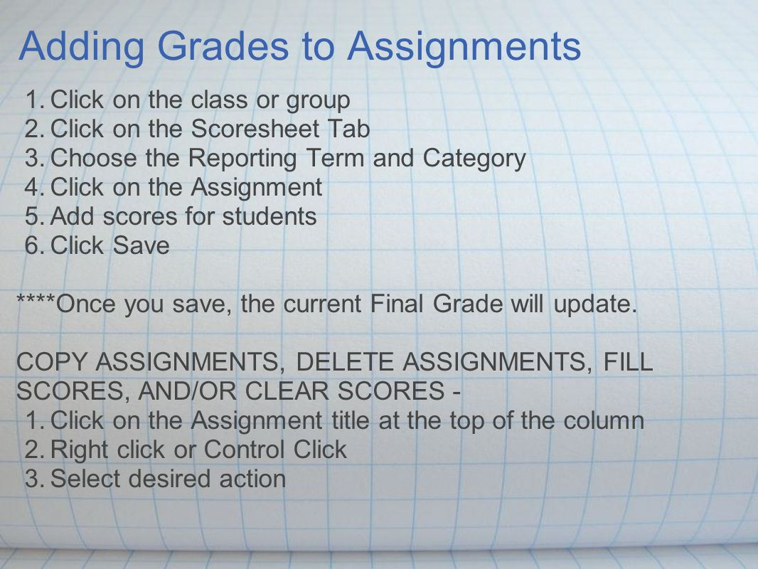 Adding Grades to Assignments 1.Click on the class or group 2.Click on the Scoresheet Tab 3.Choose the Reporting Term and Category 4.Click on the Assignment 5.Add scores for students 6.Click Save ****Once you save, the current Final Grade will update.