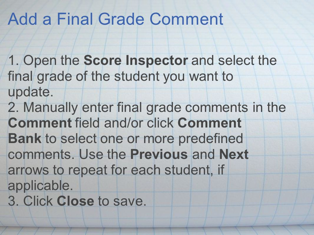 Add a Final Grade Comment 1. Open the Score Inspector and select the final grade of the student you want to update. 2. Manually enter final grade comm