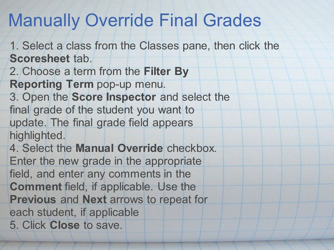 Manually Override Final Grades 1. Select a class from the Classes pane, then click the Scoresheet tab. 2. Choose a term from the Filter By Reporting T