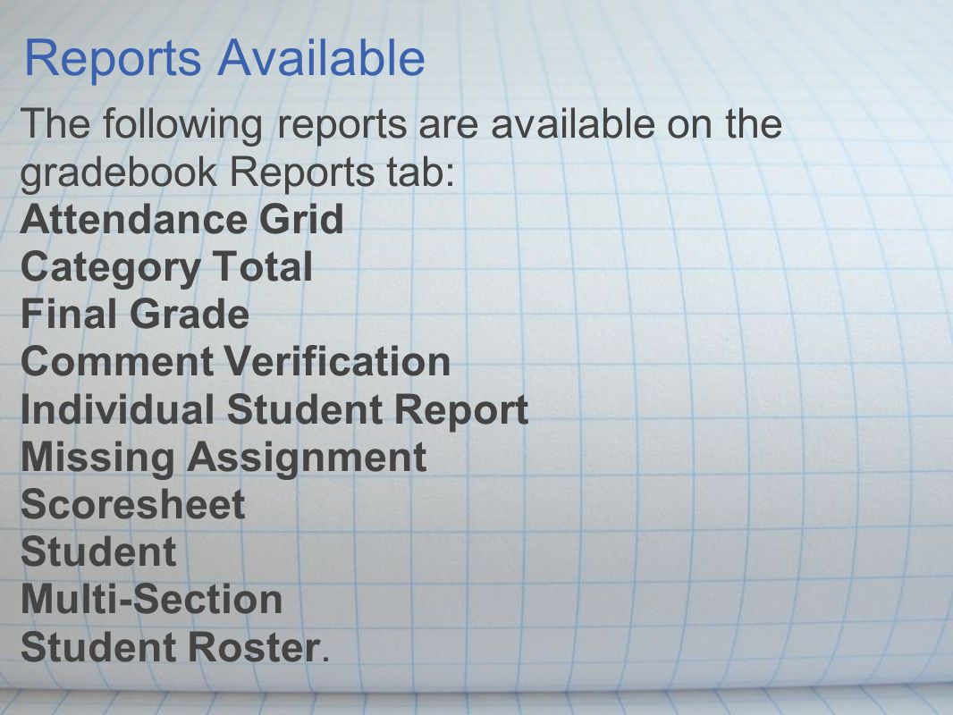 Reports Available The following reports are available on the gradebook Reports tab: Attendance Grid Category Total Final Grade Comment Verification Individual Student Report Missing Assignment Scoresheet Student Multi-Section Student Roster.
