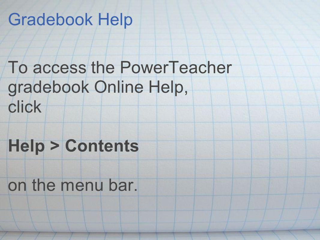 Gradebook Help To access the PowerTeacher gradebook Online Help, click Help > Contents on the menu bar.