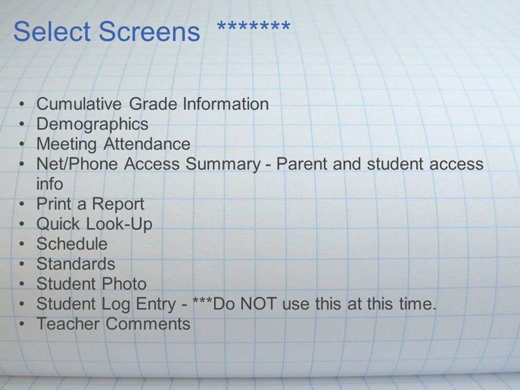 Select Screens ******* Cumulative Grade Information Demographics Meeting Attendance Net/Phone Access Summary - Parent and student access info Print a Report Quick Look-Up Schedule Standards Student Photo Student Log Entry - ***Do NOT use this at this time.