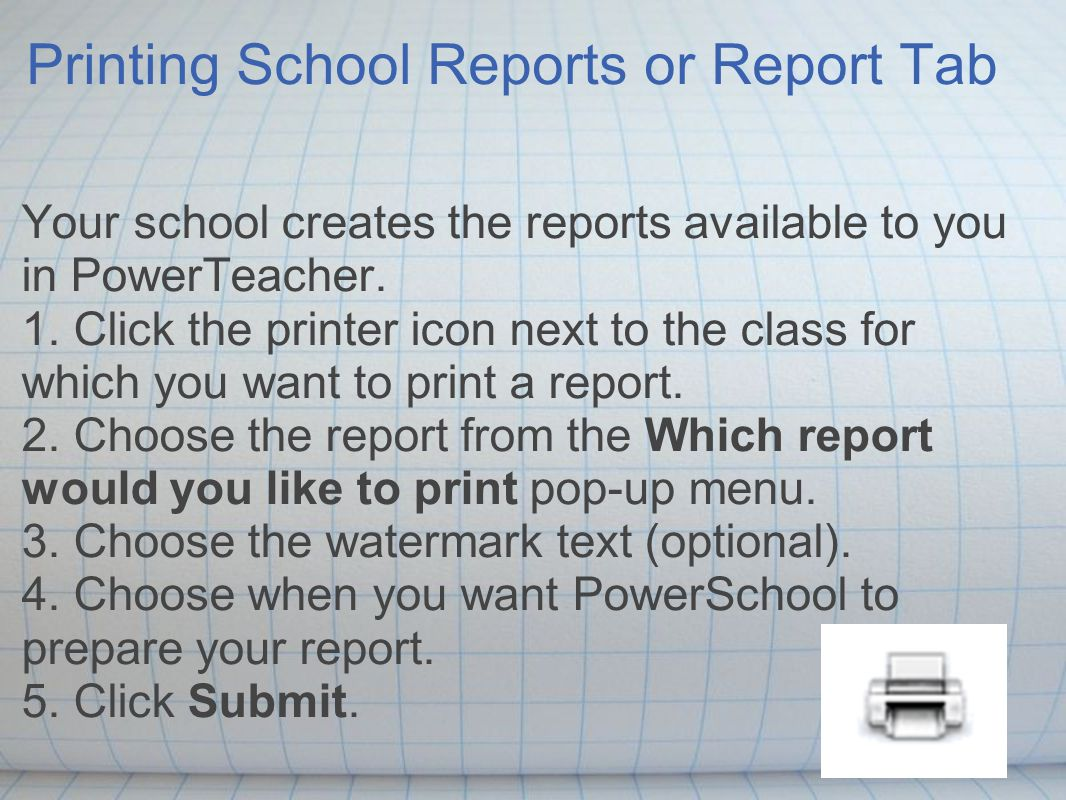 Printing School Reports or Report Tab Your school creates the reports available to you in PowerTeacher.