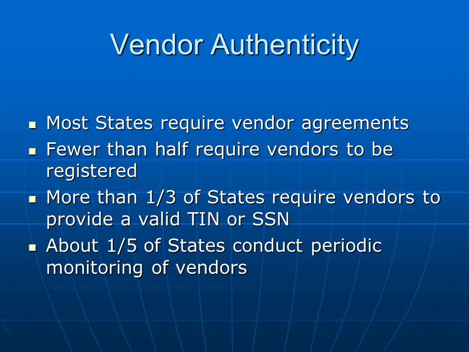 Vendor Authenticity Most States require vendor agreements Most States require vendor agreements Fewer than half require vendors to be registered Fewer than half require vendors to be registered More than 1/3 of States require vendors to provide a valid TIN or SSN More than 1/3 of States require vendors to provide a valid TIN or SSN About 1/5 of States conduct periodic monitoring of vendors About 1/5 of States conduct periodic monitoring of vendors