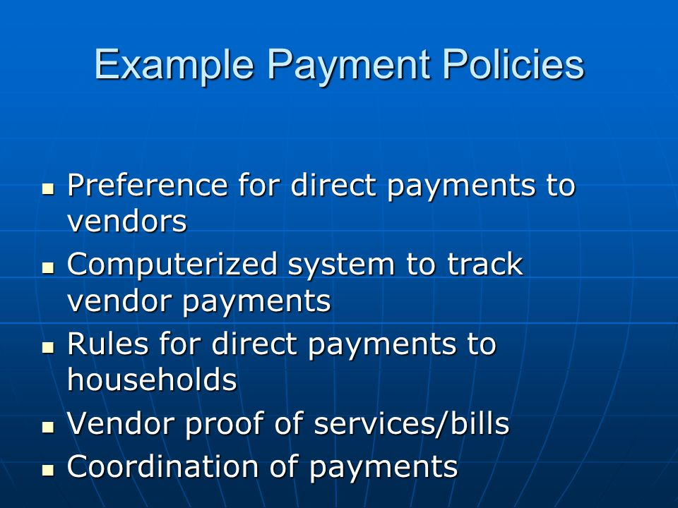 Example Payment Policies Preference for direct payments to vendors Preference for direct payments to vendors Computerized system to track vendor payments Computerized system to track vendor payments Rules for direct payments to households Rules for direct payments to households Vendor proof of services/bills Vendor proof of services/bills Coordination of payments Coordination of payments