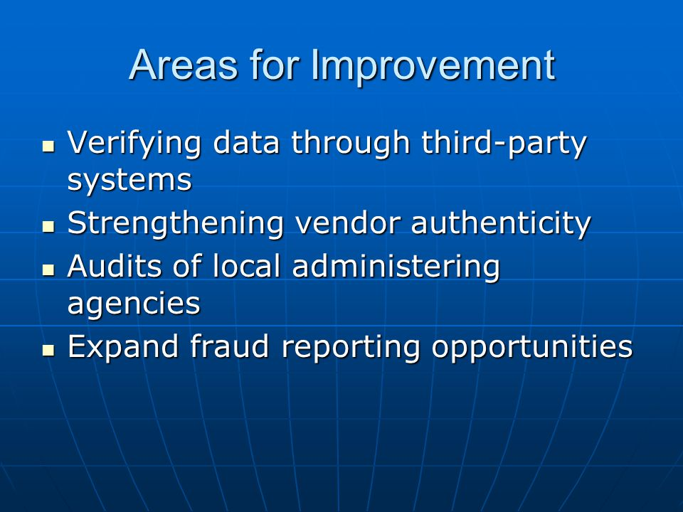Areas for Improvement Verifying data through third-party systems Verifying data through third-party systems Strengthening vendor authenticity Strengthening vendor authenticity Audits of local administering agencies Audits of local administering agencies Expand fraud reporting opportunities Expand fraud reporting opportunities