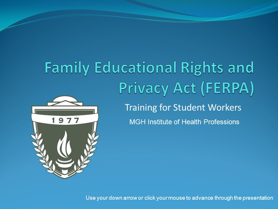 Training for Student Workers MGH Institute of Health Professions Use your down arrow or click your mouse to advance through the presentation