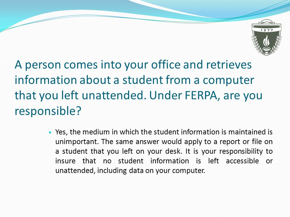 A person comes into your office and retrieves information about a student from a computer that you left unattended.