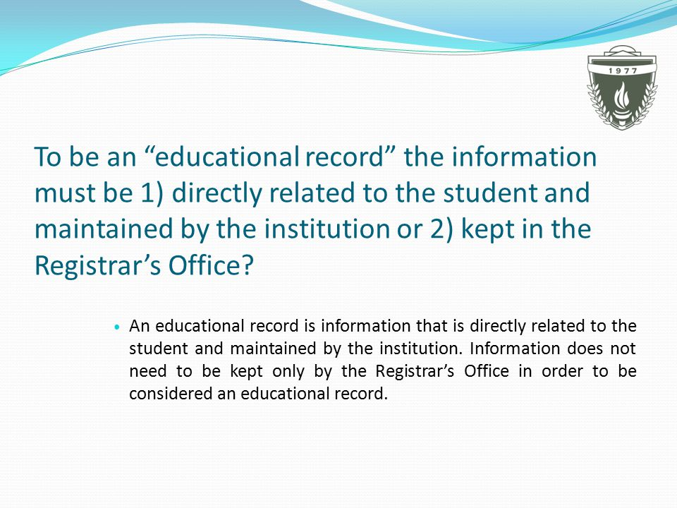 To be an educational record the information must be 1) directly related to the student and maintained by the institution or 2) kept in the Registrar's Office.