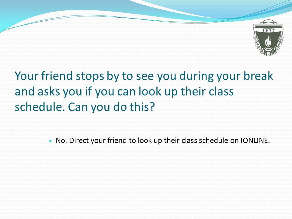 Your friend stops by to see you during your break and asks you if you can look up their class schedule.