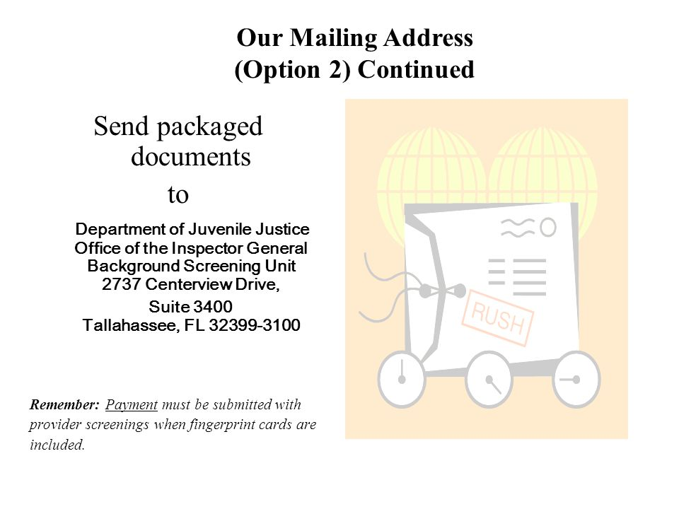 Send packaged documents to Department of Juvenile Justice Office of the Inspector General Background Screening Unit 2737 Centerview Drive, Suite 3400 Tallahassee, FL 32399-3100 Remember: Payment must be submitted with provider screenings when fingerprint cards are included.