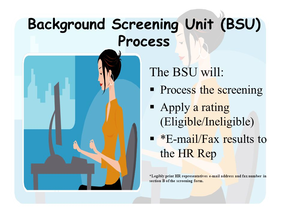 Background Screening Unit (BSU) Process The BSU will:  Process the screening  Apply a rating (Eligible/Ineligible)  *E-mail/Fax results to the HR Rep *Legibly print HR representatives e-mail address and fax number in section B of the screening form.