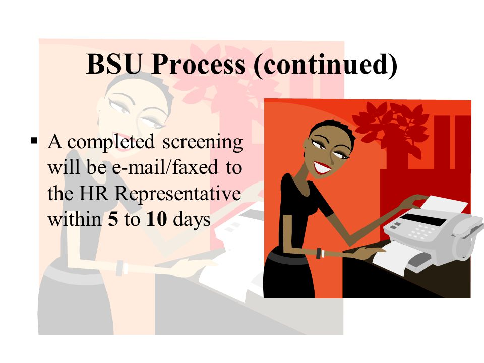 BSU Process (continued)  A completed screening will be e-mail/faxed to the HR Representative within 5 to 10 days