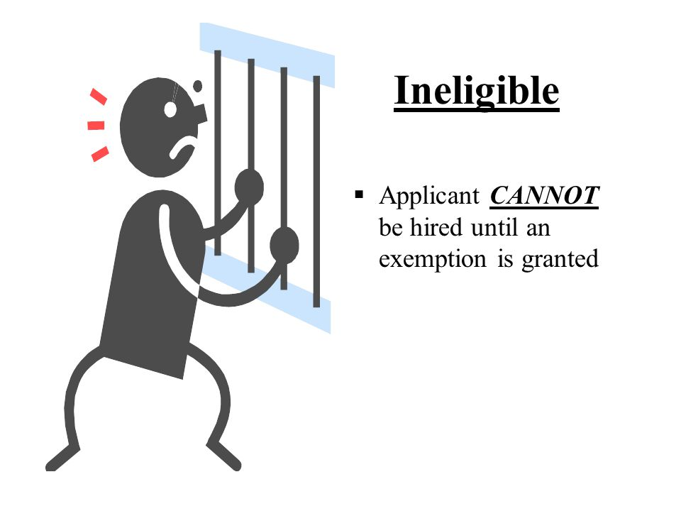  Applicant CANNOT be hired until an exemption is granted Ineligible