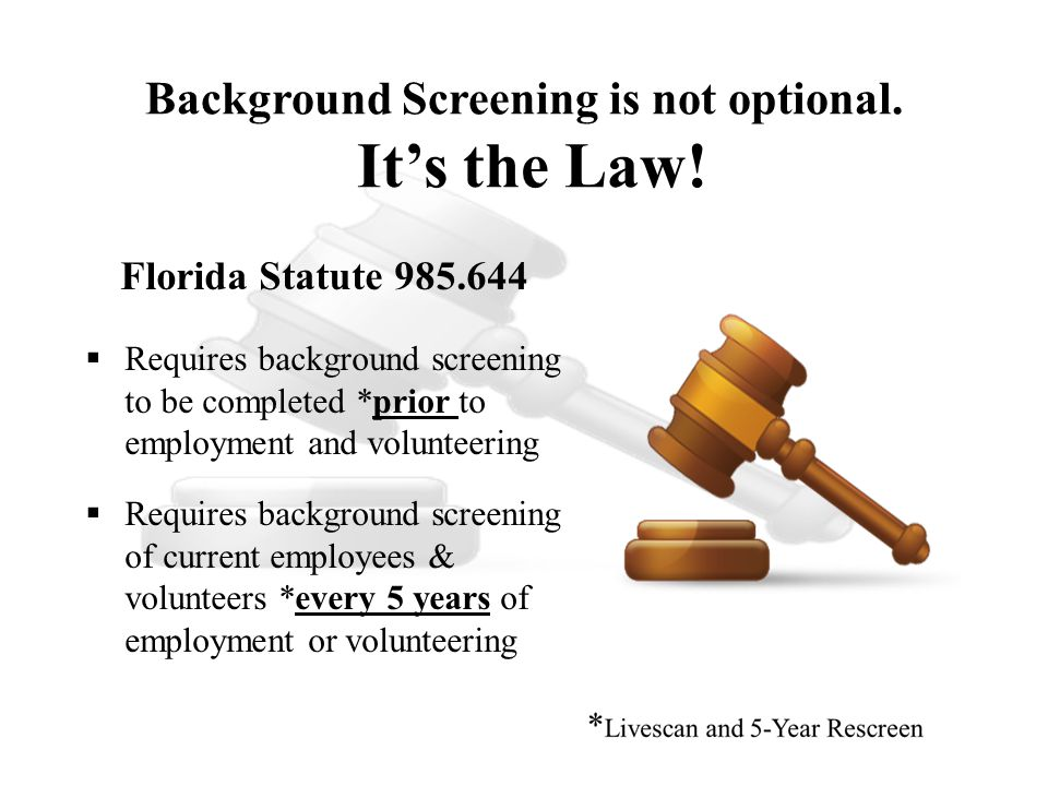 Florida Statute 985.644  Requires background screening to be completed *prior to employment and volunteering  Requires background screening of curre