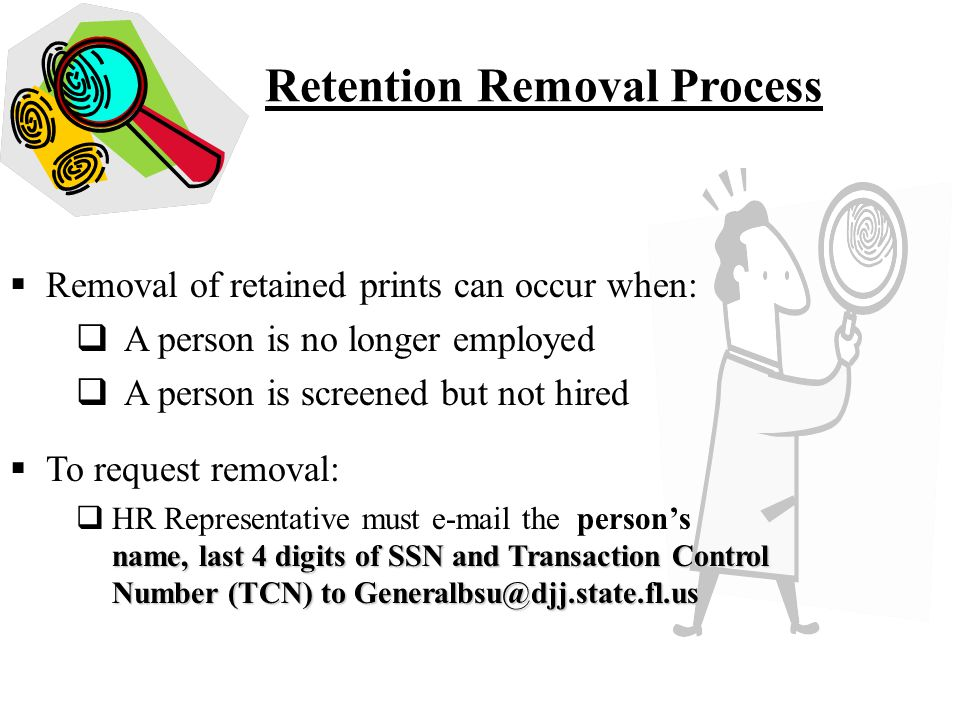 Retention Removal Process  Removal of retained prints can occur when:  A person is no longer employed  A person is screened but not hired  To request removal: name, last 4 digits of SSN and Transaction Control Number (TCN) to Generalbsu@djj.state.fl.us  HR Representative must e-mail the person's name, last 4 digits of SSN and Transaction Control Number (TCN) to Generalbsu@djj.state.fl.us