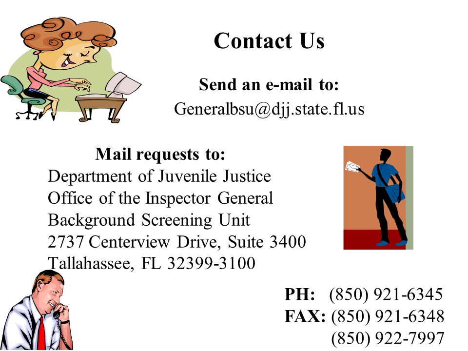 Mail requests to: Department of Juvenile Justice Office of the Inspector General Background Screening Unit 2737 Centerview Drive, Suite 3400 Tallahassee, FL 32399-3100 Contact Us Send an e-mail to: Generalbsu@djj.state.fl.us PH: (850) 921-6345 FAX: (850) 921-6348 (850) 922-7997
