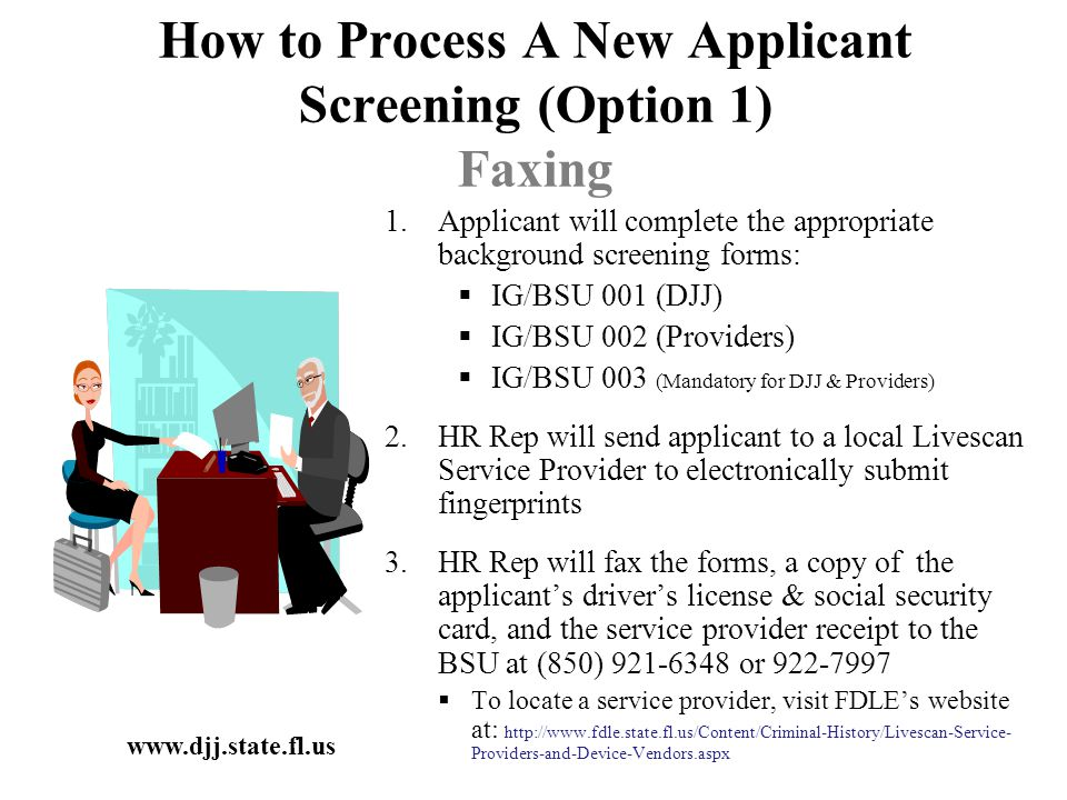 How to Process A New Applicant Screening (Option 1) Faxing 1.Applicant will complete the appropriate background screening forms:  IG/BSU 001 (DJJ)  IG/BSU 002 (Providers)  IG/BSU 003 (Mandatory for DJJ & Providers) 2.HR Rep will send applicant to a local Livescan Service Provider to electronically submit fingerprints 3.HR Rep will fax the forms, a copy of the applicant's driver's license & social security card, and the service provider receipt to the BSU at (850) 921-6348 or 922-7997  To locate a service provider, visit FDLE's website at: http://www.fdle.state.fl.us/Content/Criminal-History/Livescan-Service- Providers-and-Device-Vendors.aspx www.djj.state.fl.us