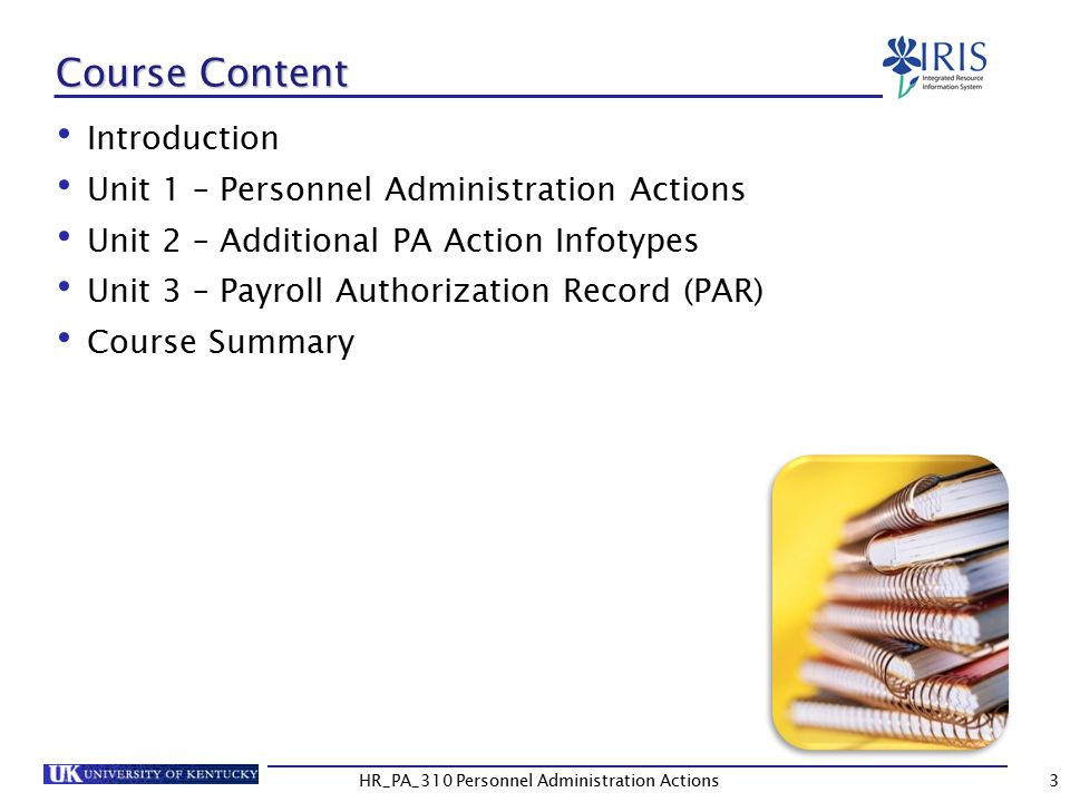 Course Content Introduction Unit 1 – Personnel Administration Actions Unit 2 – Additional PA Action Infotypes Unit 3 – Payroll Authorization Record (PAR) Course Summary 3