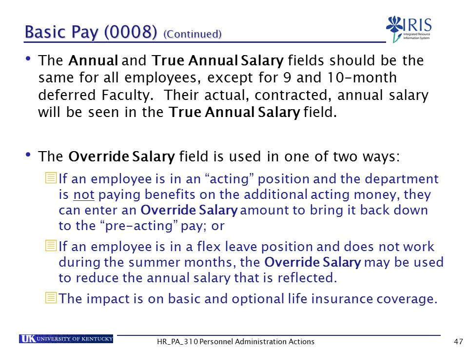 Basic Pay (0008) (Continued) The Annual and True Annual Salary fields should be the same for all employees, except for 9 and 10-month deferred Faculty.