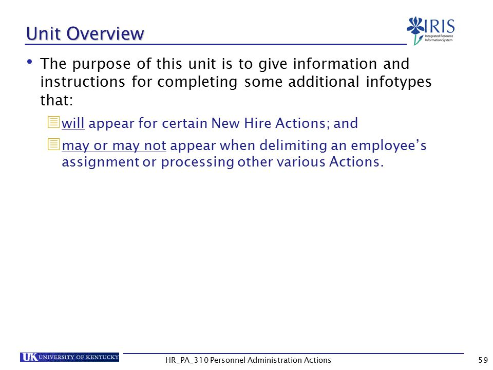 Unit Overview The purpose of this unit is to give information and instructions for completing some additional infotypes that:  will appear for certain New Hire Actions; and  may or may not appear when delimiting an employee's assignment or processing other various Actions.