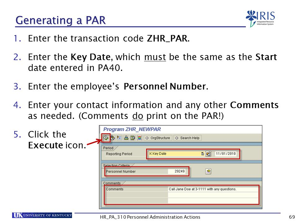 Generating a PAR 1.Enter the transaction code ZHR_PAR. 2.Enter the Key Date, which must be the same as the Start date entered in PA40. 3.Enter the emp