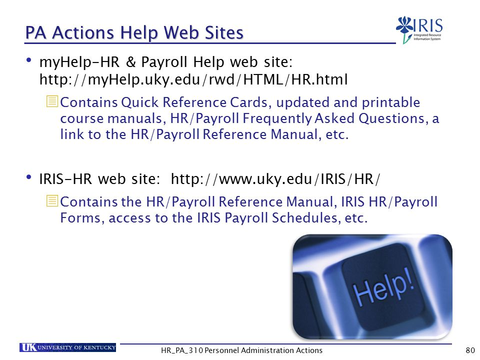 HR_PA_310 Personnel Administration Actions PA Actions Help Web Sites myHelp-HR & Payroll Help web site: http://myHelp.uky.edu/rwd/HTML/HR.html  Contains Quick Reference Cards, updated and printable course manuals, HR/Payroll Frequently Asked Questions, a link to the HR/Payroll Reference Manual, etc.