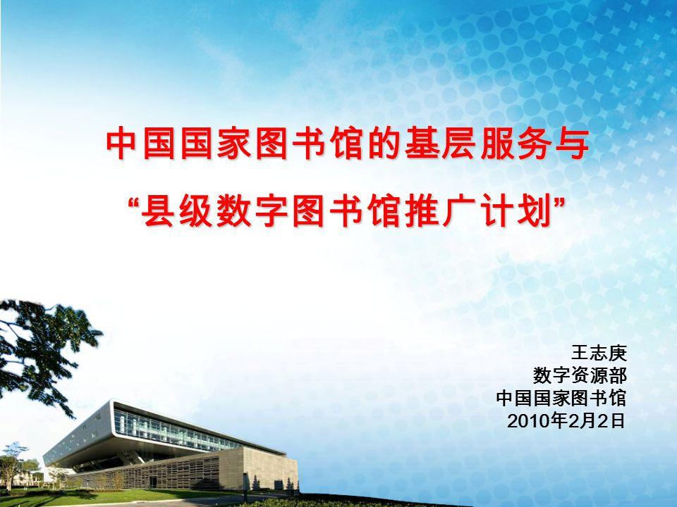 """中国国家图书馆的基层服务与 """" 县级数字图书馆推广计划 """" 王志庚 数字资源部 中国国家图书馆 2010 年 2 月 2 日"""
