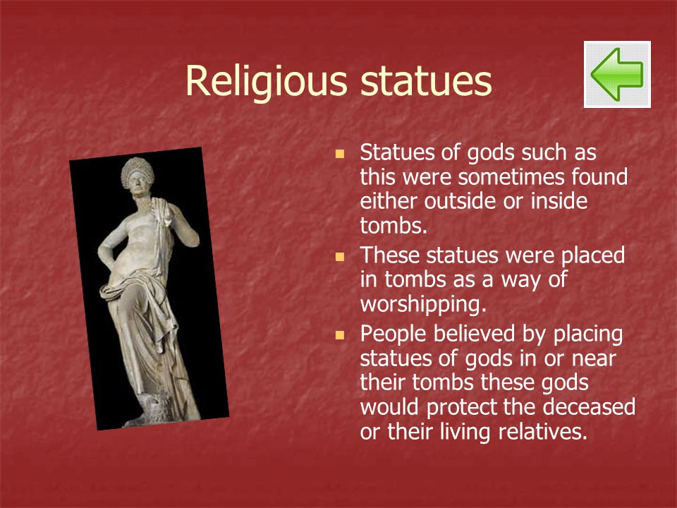 Religious statues Statues of gods such as this were sometimes found either outside or inside tombs. These statues were placed in tombs as a way of wor