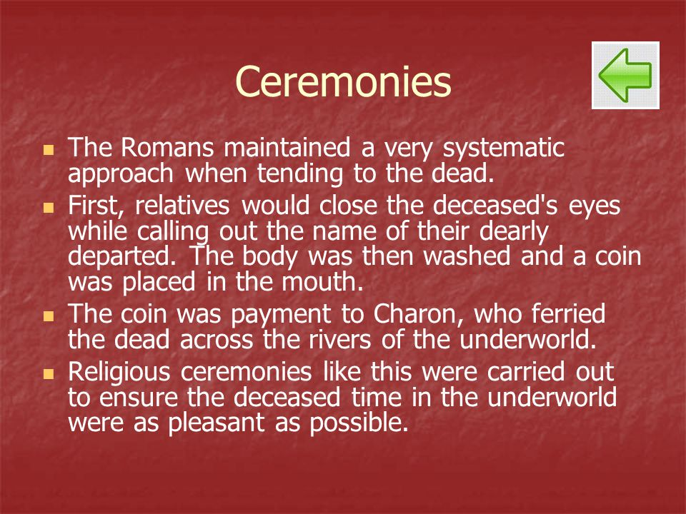 Ceremonies The Romans maintained a very systematic approach when tending to the dead. First, relatives would close the deceased's eyes while calling o