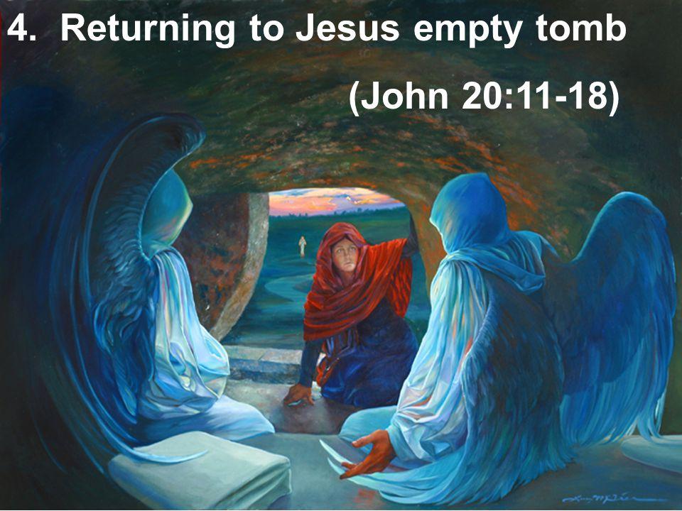4. Returning to Jesus empty tomb (John 20:11-18)