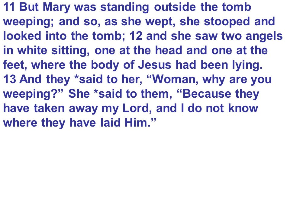 11 But Mary was standing outside the tomb weeping; and so, as she wept, she stooped and looked into the tomb; 12 and she saw two angels in white sitting, one at the head and one at the feet, where the body of Jesus had been lying.