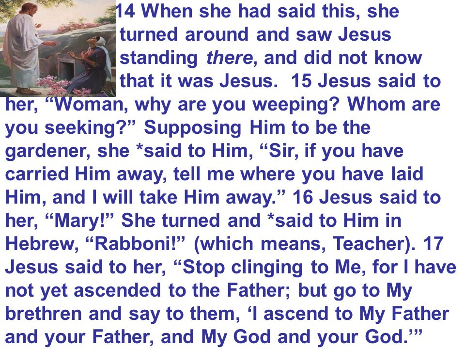 14 When she had said this, she turned around and saw Jesus standing there, and did not know that it was Jesus.